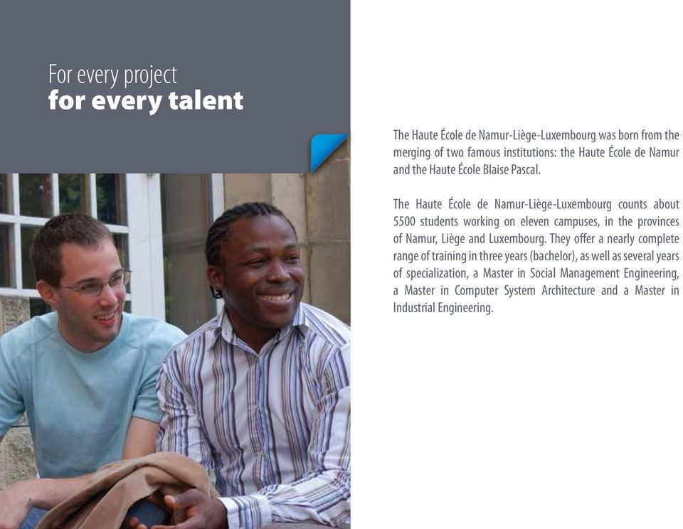 The Haute École de Namur-Liège-Luxembourg counts about 5500 students working on eleven campuses, in the provinces of Namur, Liège and Luxembourg.