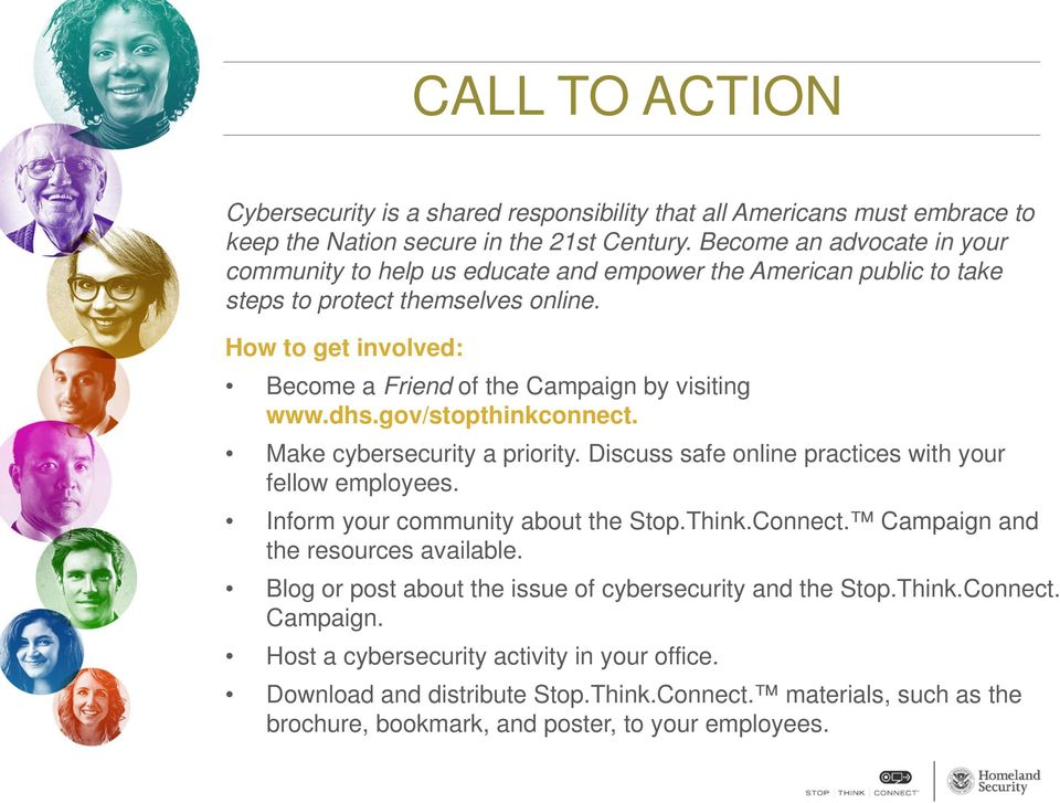 How to get involved: Become a Friend of the Campaign by visiting www.dhs.gov/stopthinkconnect. Make cybersecurity a priority. Discuss safe online practices with your fellow employees.