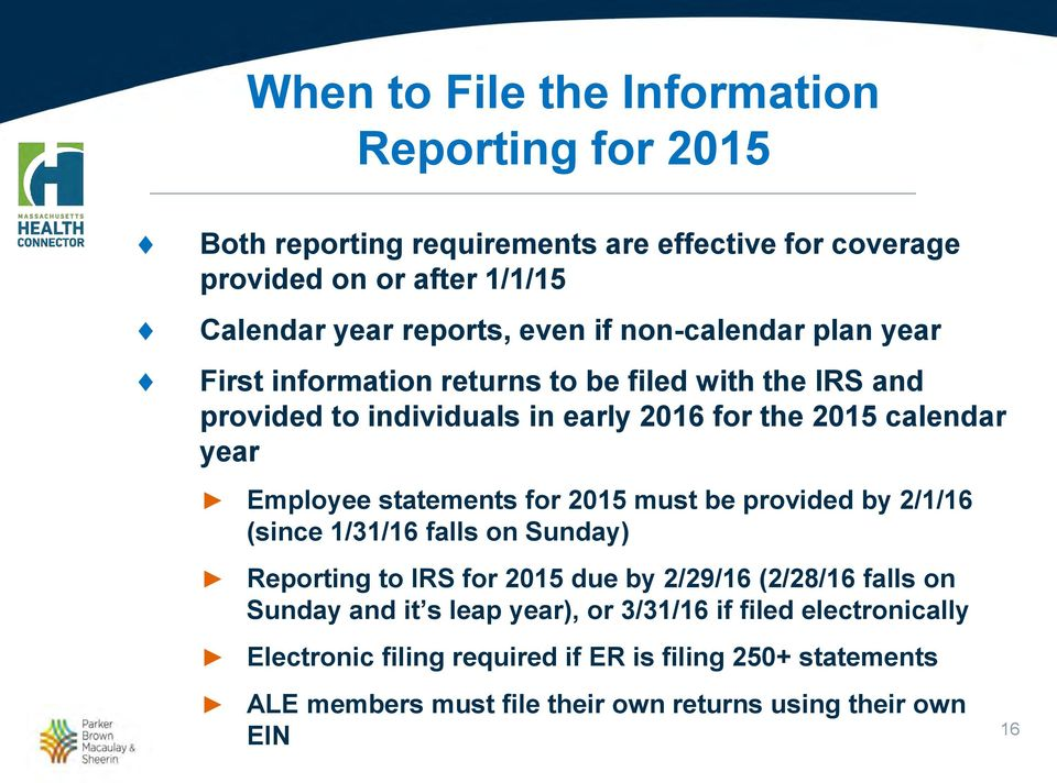 statements for 2015 must be provided by 2/1/16 (since 1/31/16 falls on Sunday) Reporting to IRS for 2015 due by 2/29/16 (2/28/16 falls on Sunday and it s leap