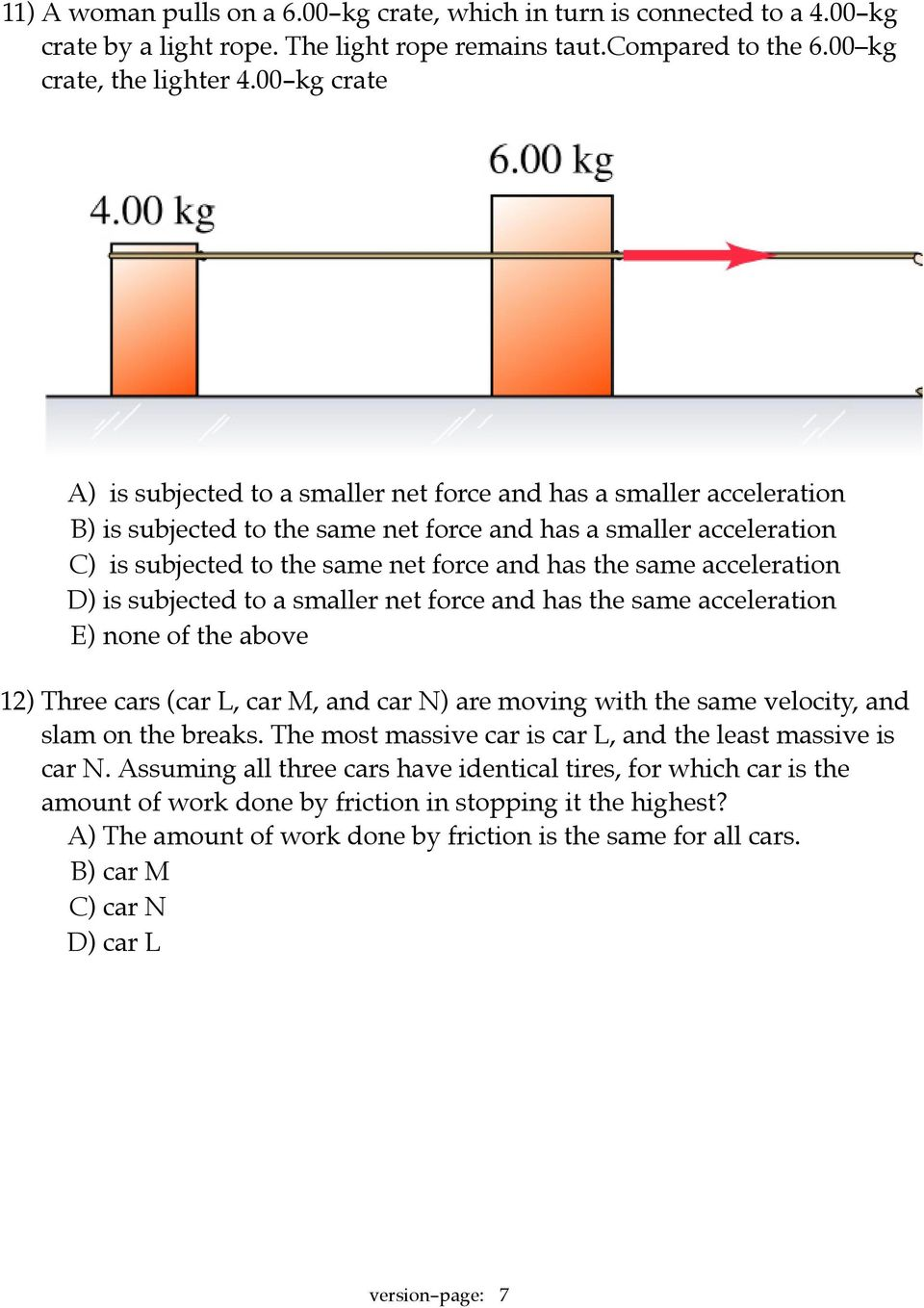 the same acceleration D) is subjected to a smaller net force and has the same acceleration E) none of the above 12) Three cars (car L, car M, and car N) are moving with the same velocity, and slam on