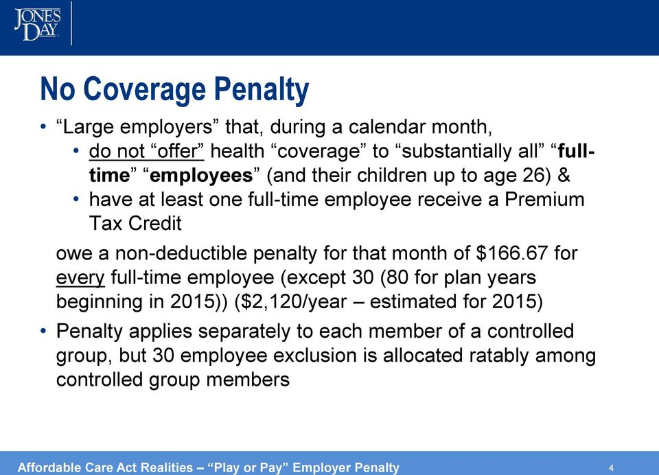 67 for every full-time employee (except 30 (80 for plan years beginning in 2015)) ($2,120/year estimated for 2015) Penalty applies separately to each