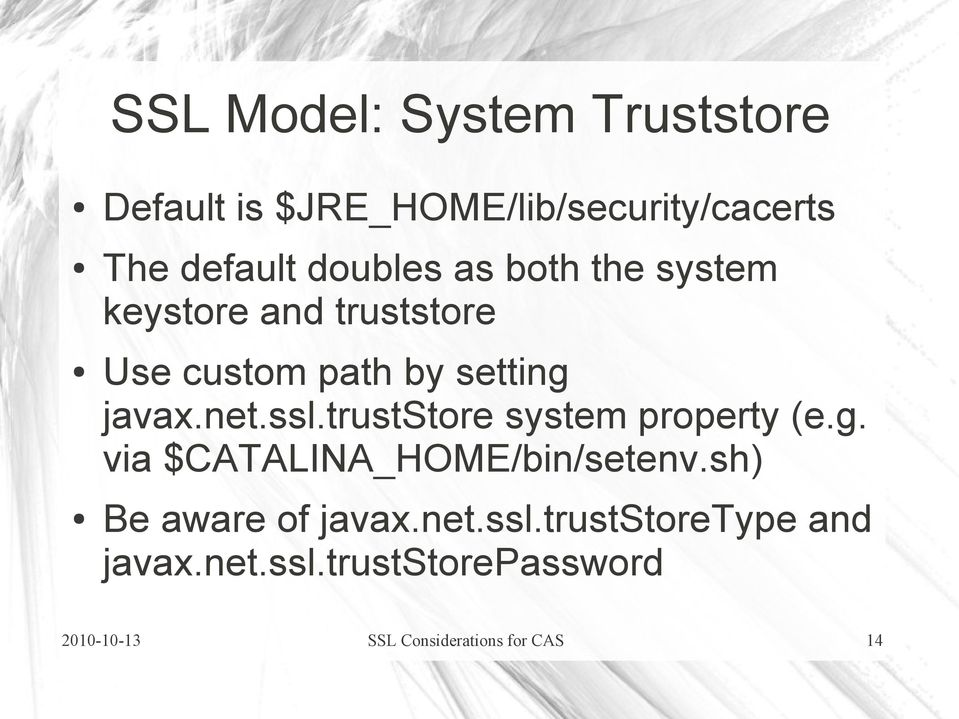 ssl.truststore system property (e.g. via $CATALINA_HOME/bin/setenv.sh) Be aware of javax.