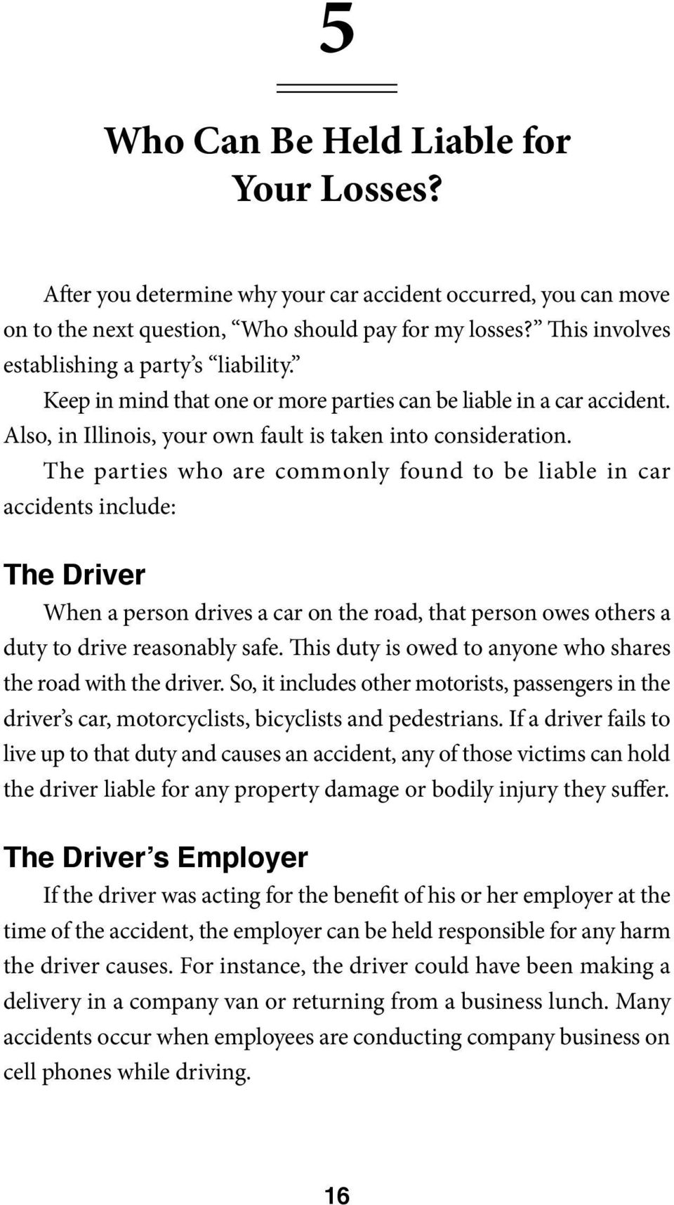 The parties who are commonly found to be liable in car accidents include: The Driver When a person drives a car on the road, that person owes others a duty to drive reasonably safe.