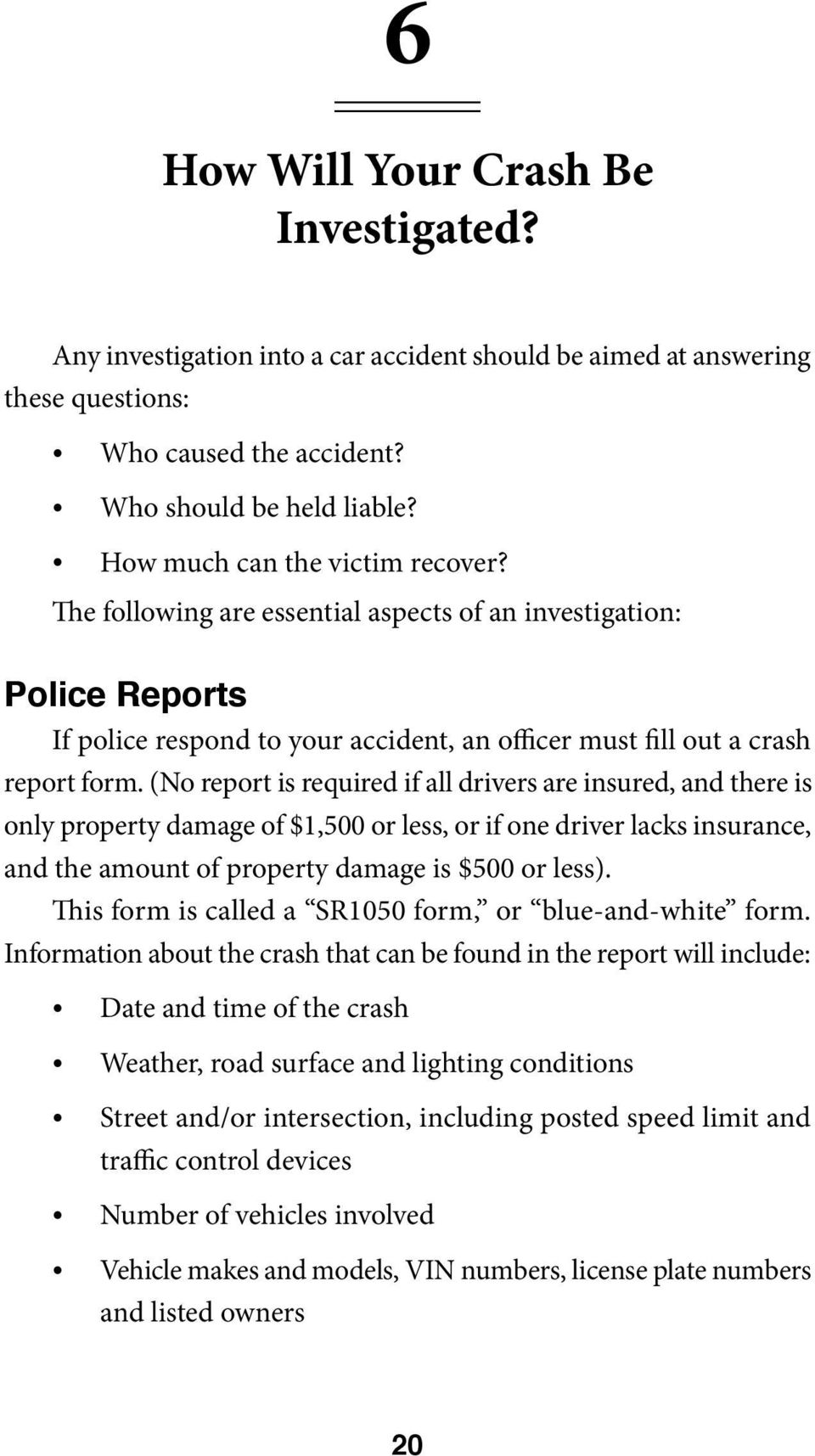(No report is required if all drivers are insured, and there is only property damage of $1,500 or less, or if one driver lacks insurance, and the amount of property damage is $500 or less).