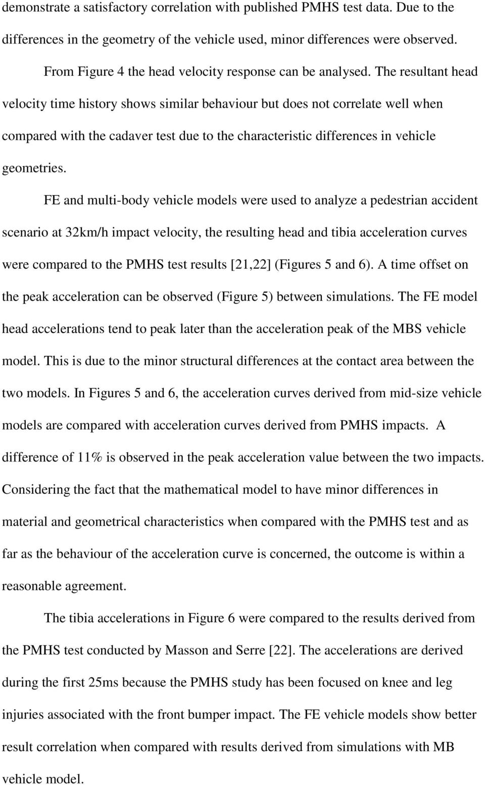 The resultant head velocity time history shows similar behaviour but does not correlate well when compared with the cadaver test due to the characteristic differences in vehicle geometries.