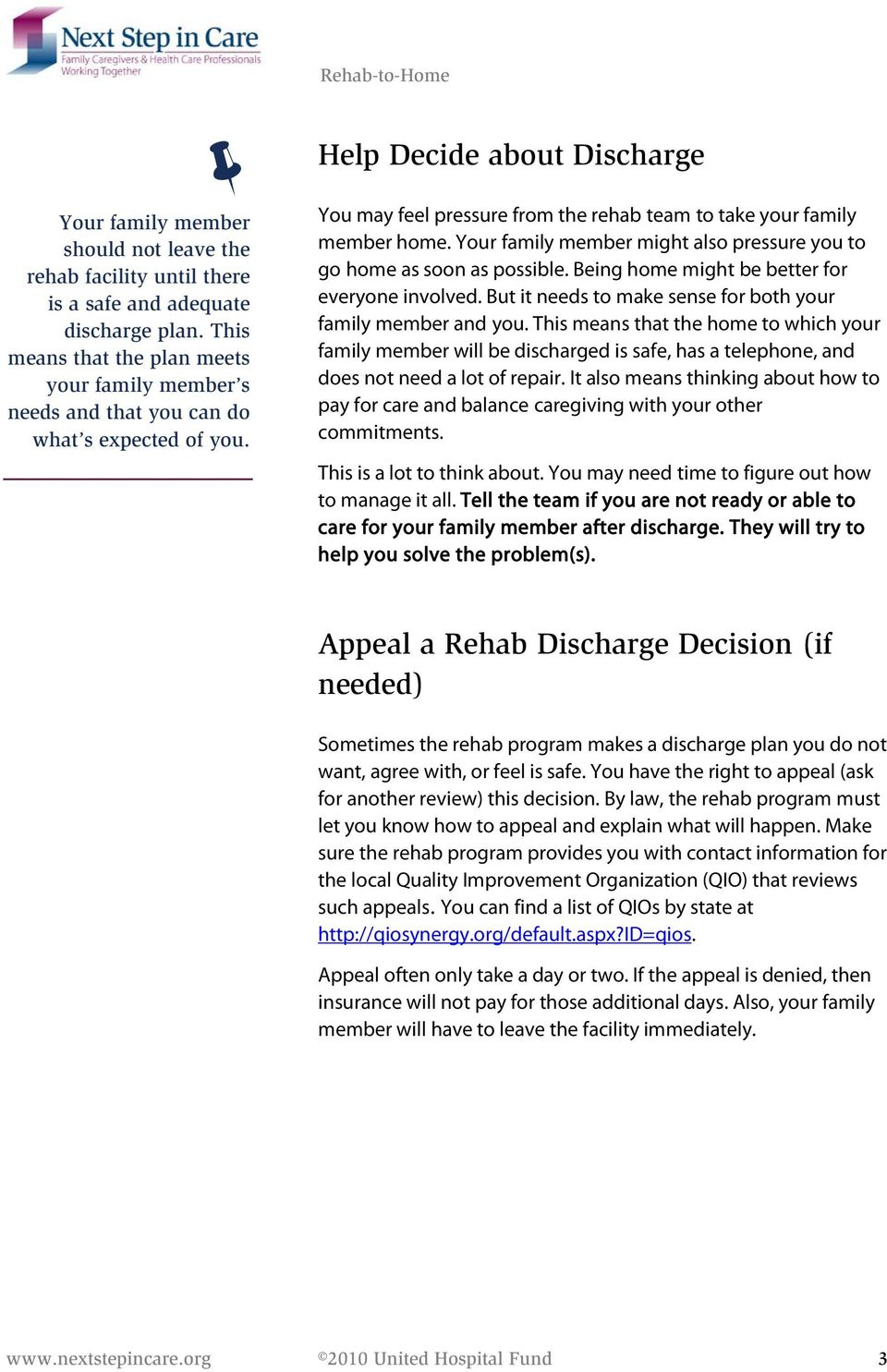 Help Decide about Discharge You may feel pressure from the rehab team to take your family member home. Your family member might also pressure you to go home as soon as possible.
