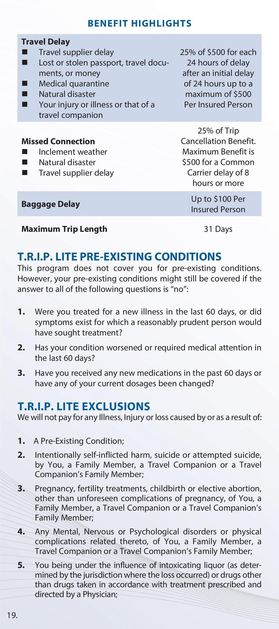 of $500 Per Insured Person 25% of Trip Cancellation Benefit. Maximum Benefit is $500 for a Common Carrier delay of 8 hours or more Up to $100 Per Insured Person 31 Days T.R.I.P. LITE PRE-EXISTING CONDITIONS This program does not cover you for pre-existing conditions.