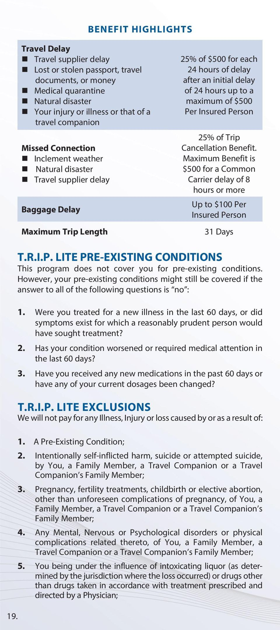 up to a maximum of $500 Per Insured Person 25% of Trip Cancellation Benefit. Maximum Benefit is $500 for a Common Carrier delay of 8 hours or more Up to $100 Per Insured Person 31 Days T.R.I.P. LITE PRE-EXISTING CONDITIONS This program does not cover you for pre-existing conditions.
