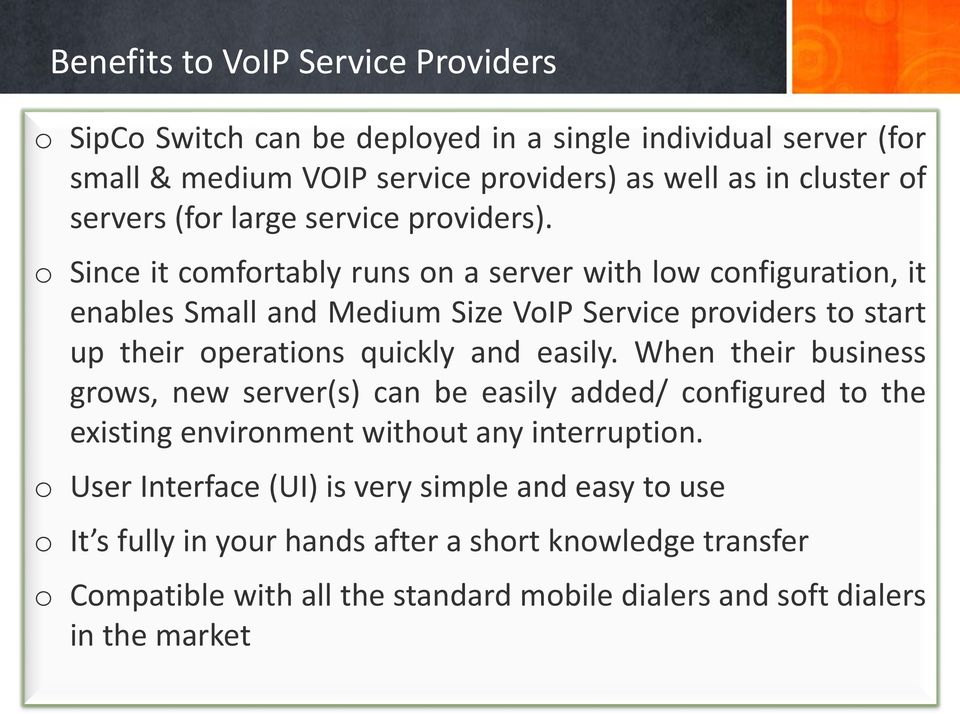 o Since it comfortably runs on a server with low configuration, it enables Small and Medium Size VoIP Service providers to start up their operations quickly and easily.