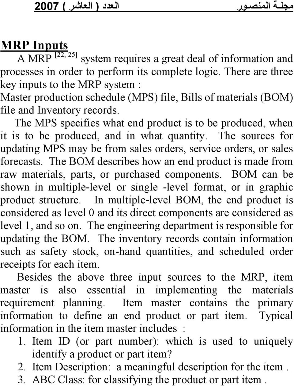 The MPS specifies what end product is to be produced, when it is to be produced, and in what quantity. The sources for updating MPS may be from sales orders, service orders, or sales forecasts.