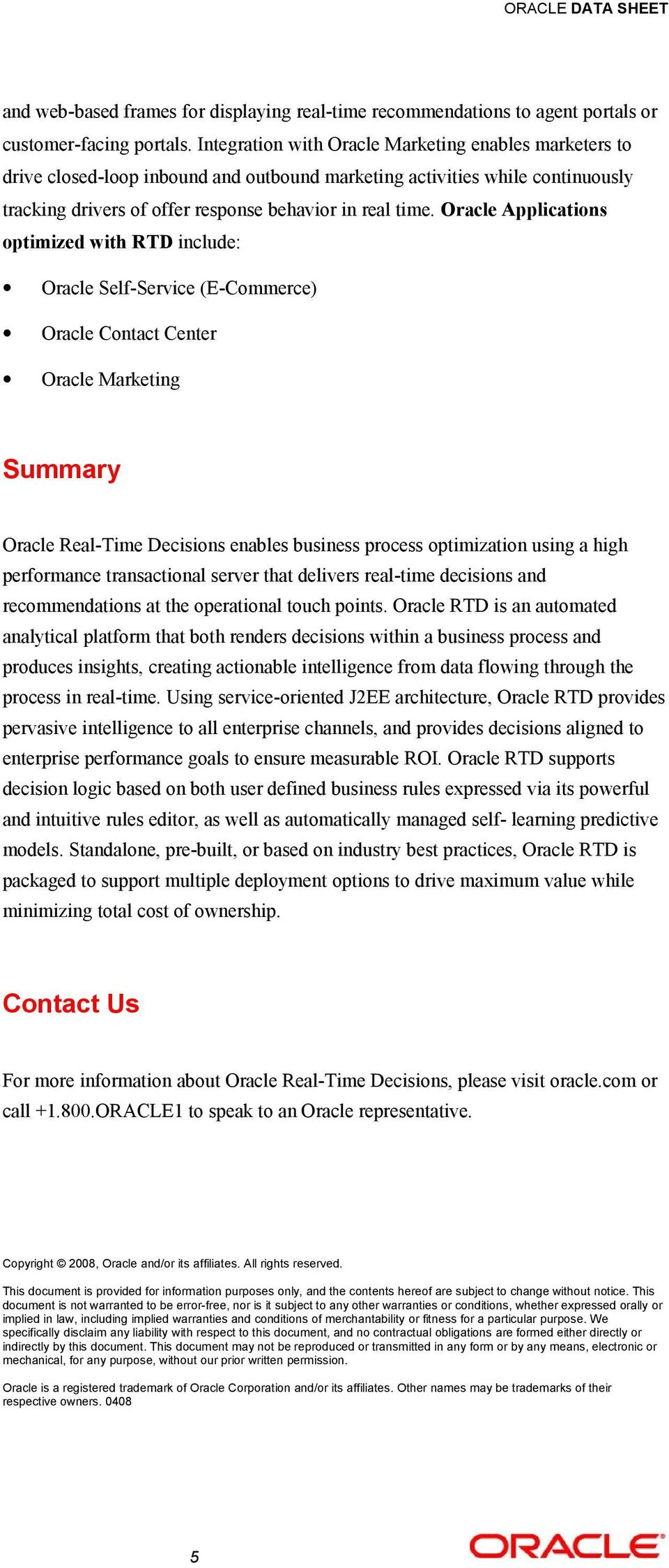 Oracle Applications optimized with RTD include: Oracle Self-Service (E-Commerce) Oracle Contact Center Oracle Marketing Summary Oracle Real-Time Decisions enables business process optimization using