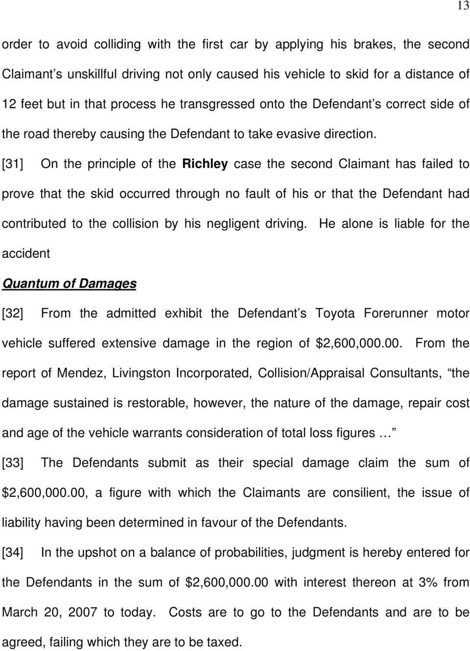 [31] On the principle of the Richley case the second Claimant has failed to prove that the skid occurred through no fault of his or that the Defendant had contributed to the collision by his