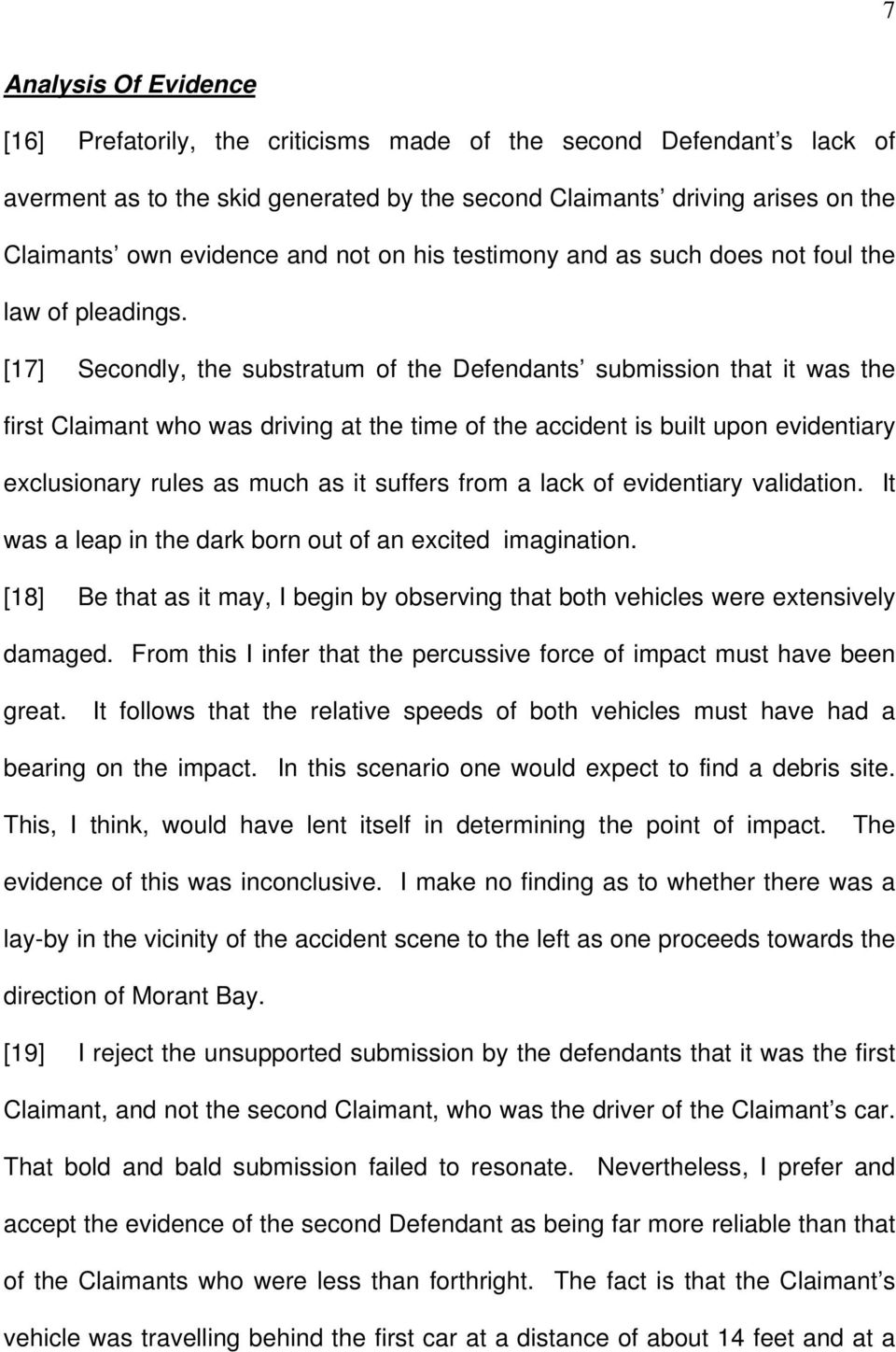 [17] Secondly, the substratum of the Defendants submission that it was the first Claimant who was driving at the time of the accident is built upon evidentiary exclusionary rules as much as it