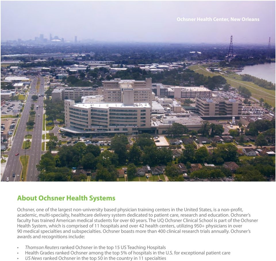 The UQ Ochsner Clinical School is part of the Ochsner Health System, which is comprised of 11 hospitals and over 42 health centers, utilizing 950+ physicians in over 90 medical specialties and