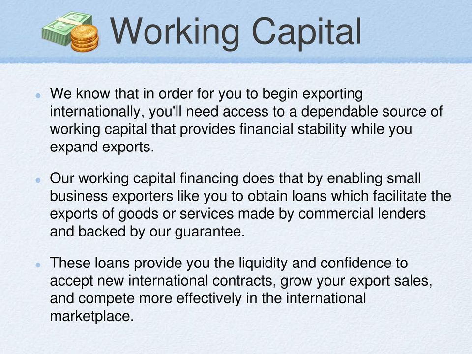 Our working capital financing does that by enabling small business exporters like you to obtain loans which facilitate the exports of goods or