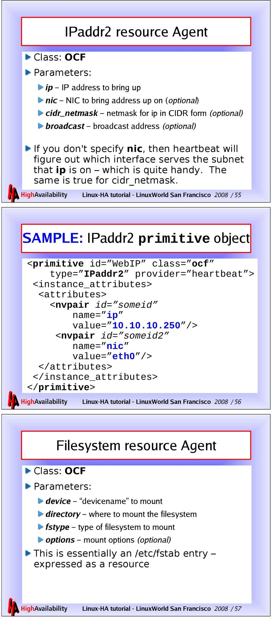 Linux-HA tutorial - LinuxWorld San Francisco 2008 / 55 SAMPLE: IPaddr2 primitive object <primitive id= WebIP class= ocf type= IPaddr2 provider= heartbeat > <instance_attributes> <attributes> <nvpair