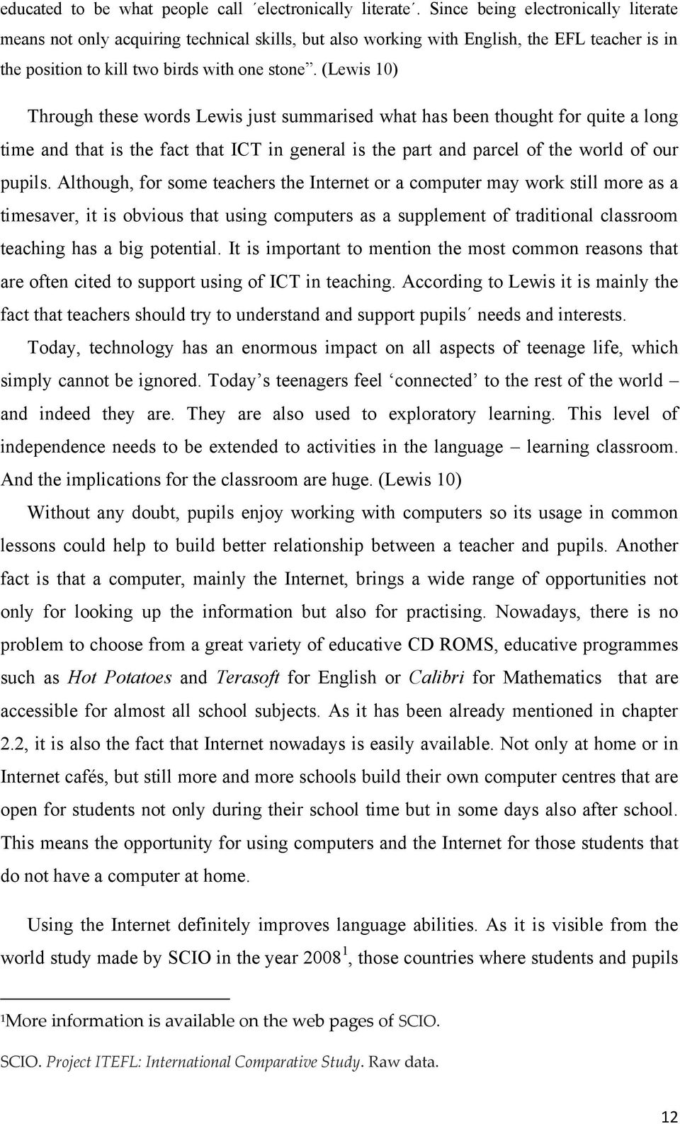 (Lewis 10) Through these words Lewis just summarised what has been thought for quite a long time and that is the fact that ICT in general is the part and parcel of the world of our pupils.