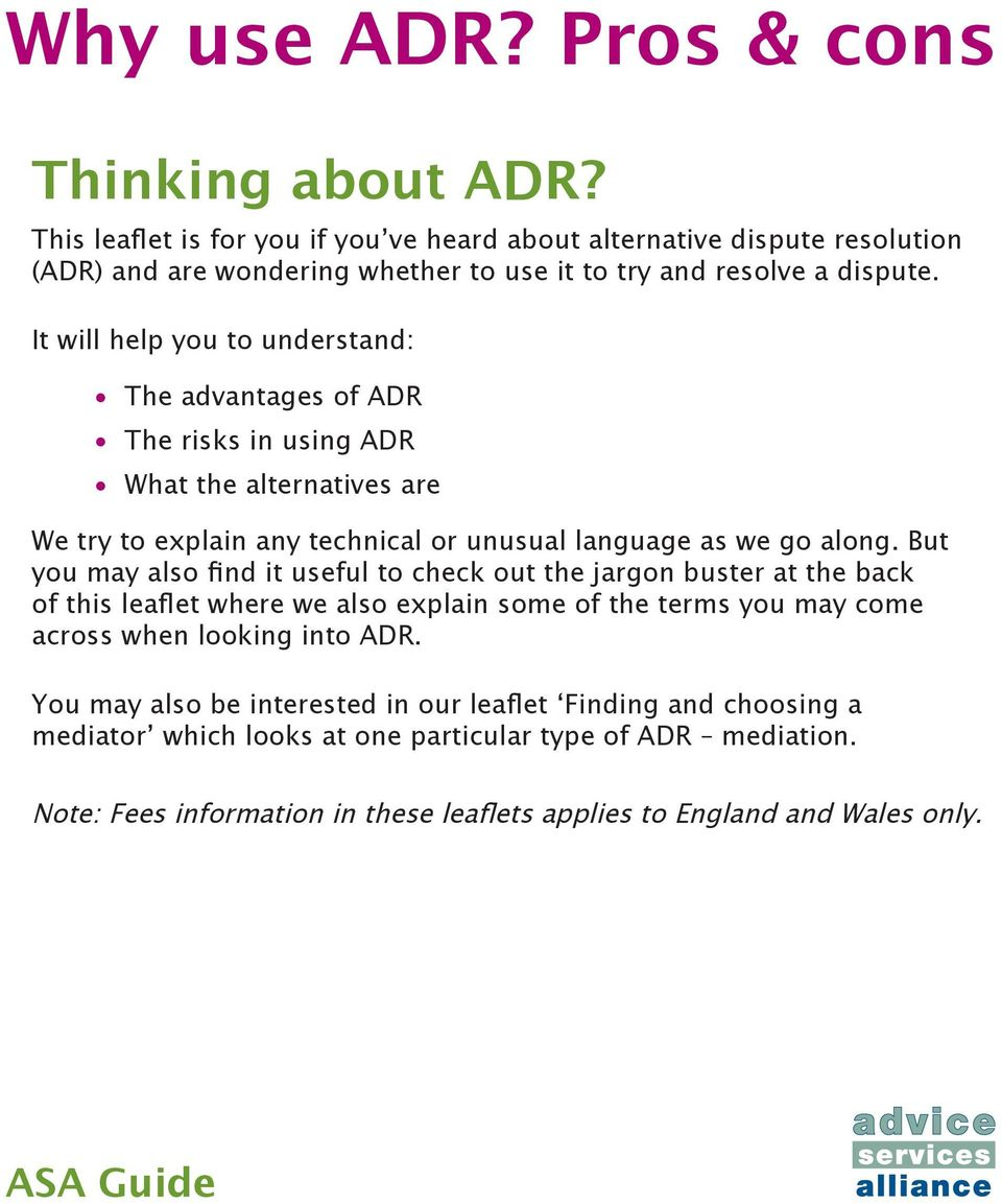 It will help you to understand: The advantages of ADR The risks in using ADR What the alternatives are We try to explain any technical or unusual language as we go along.