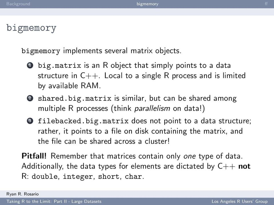 matrix is similar, but can be shared among multiple R processes (think parallelism on data!) 3 filebacked.big.