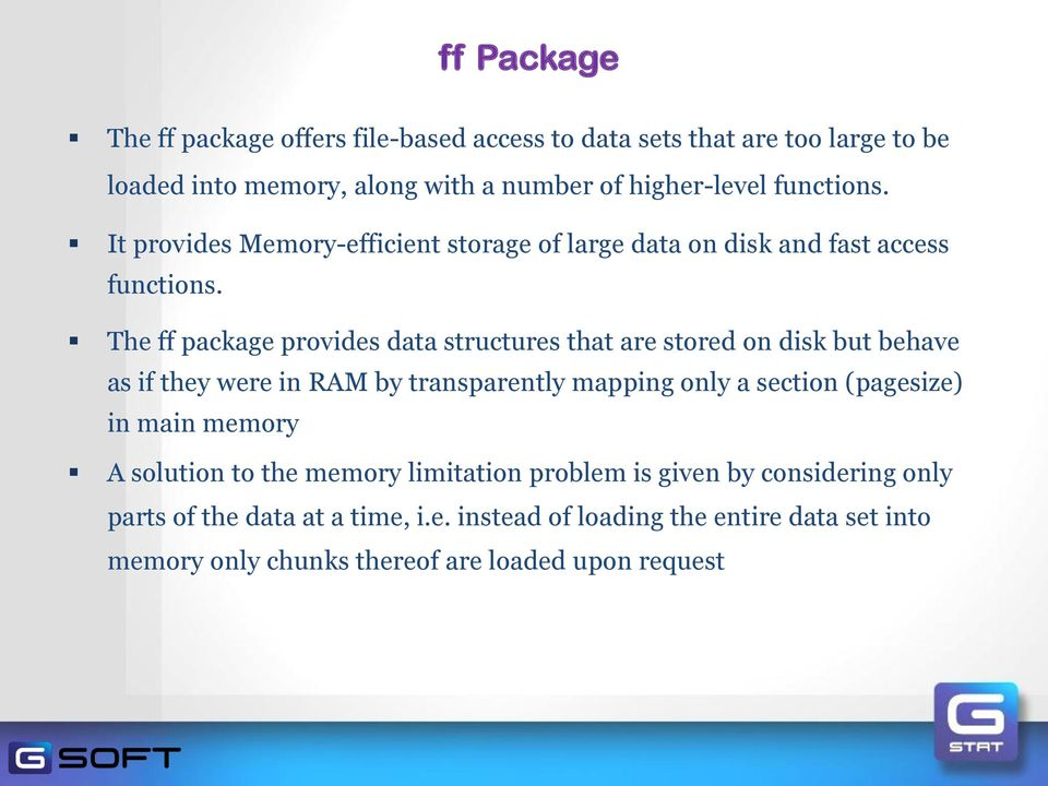 The ff package provides data structures that are stored on disk but behave as if they were in RAM by transparently mapping only a section (pagesize) in