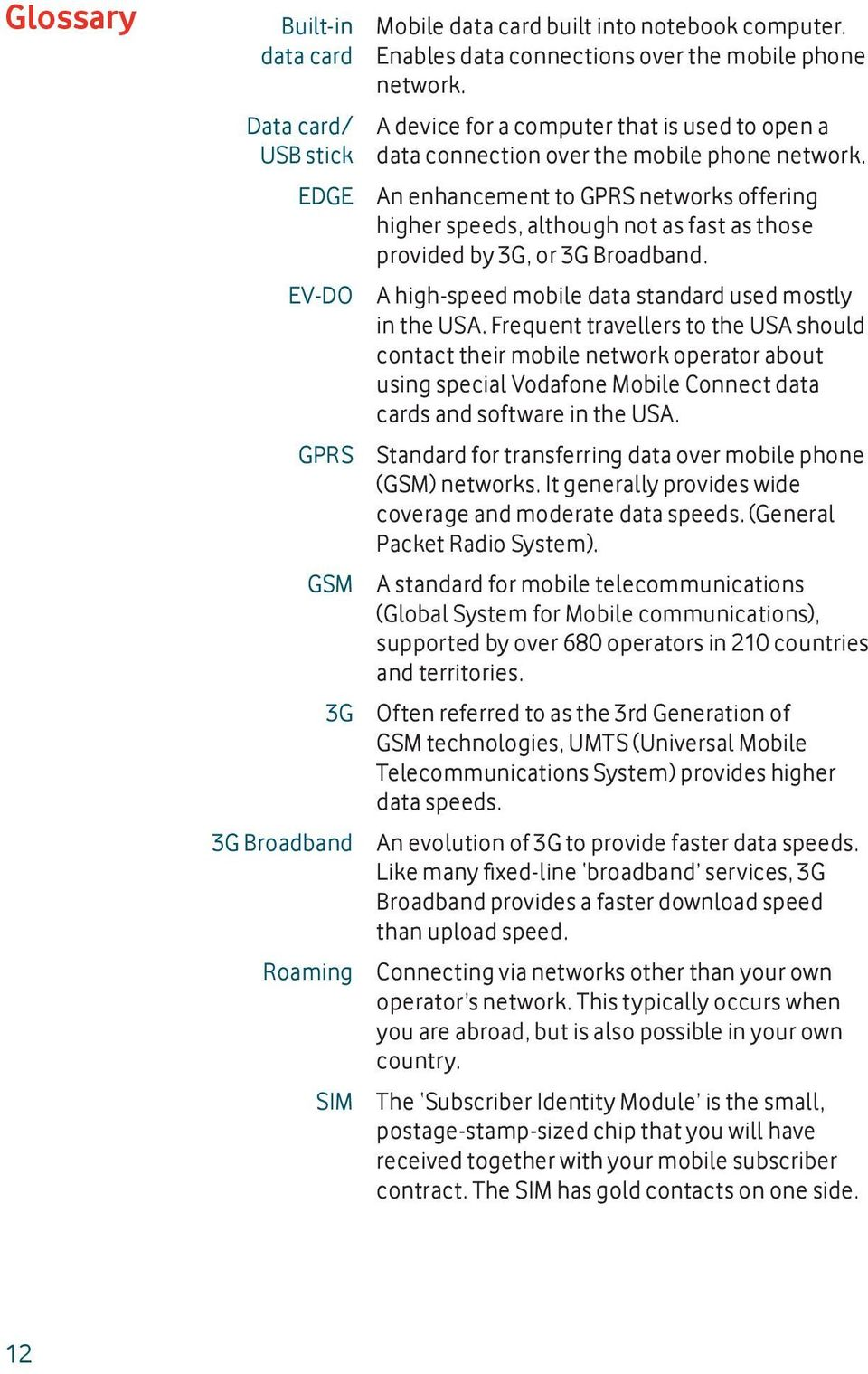 An enhancement to GPRS networks offering higher speeds, although not as fast as those provided by 3G, or 3G Broadband. A high-speed mobile data standard used mostly in the USA.