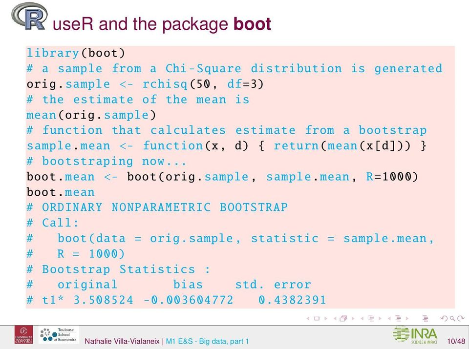 mean <- function(x, d) { return( mean(x[d])) } # bootstraping now... boot. mean <- boot( orig. sample, sample. mean, R =1000) boot.
