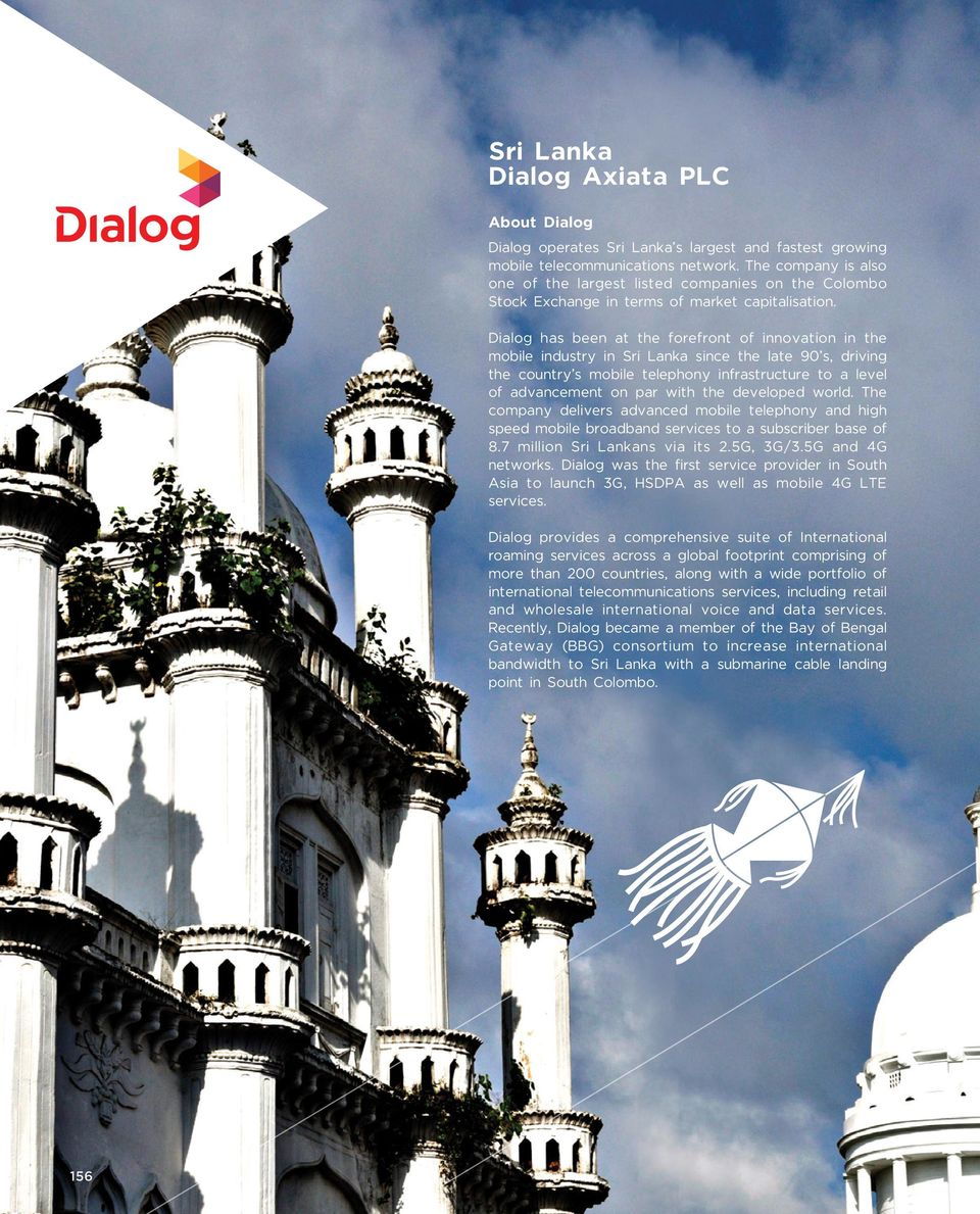 Dialog has been at the forefront of innovation in the mobile industry in Sri Lanka since the late 90 s, driving the country s mobile telephony infrastructure to a level of advancement on par with the