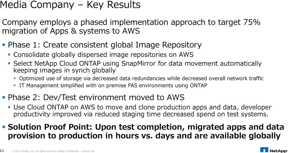 redundancies while decreased overall network traffic IT Management simplified with on premise FAS environments using ONTAP Phase 2: Dev/Test environment moved to AWS Use Cloud ONTAP on AWS to move