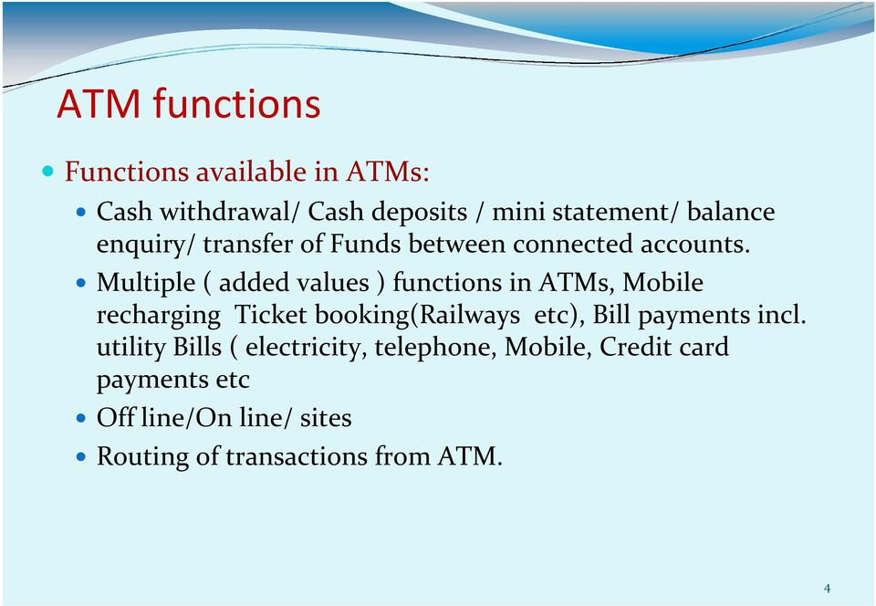 Multiple ( added values ) functions in ATMs, Mobile recharging Ticket booking(railways etc), Bill