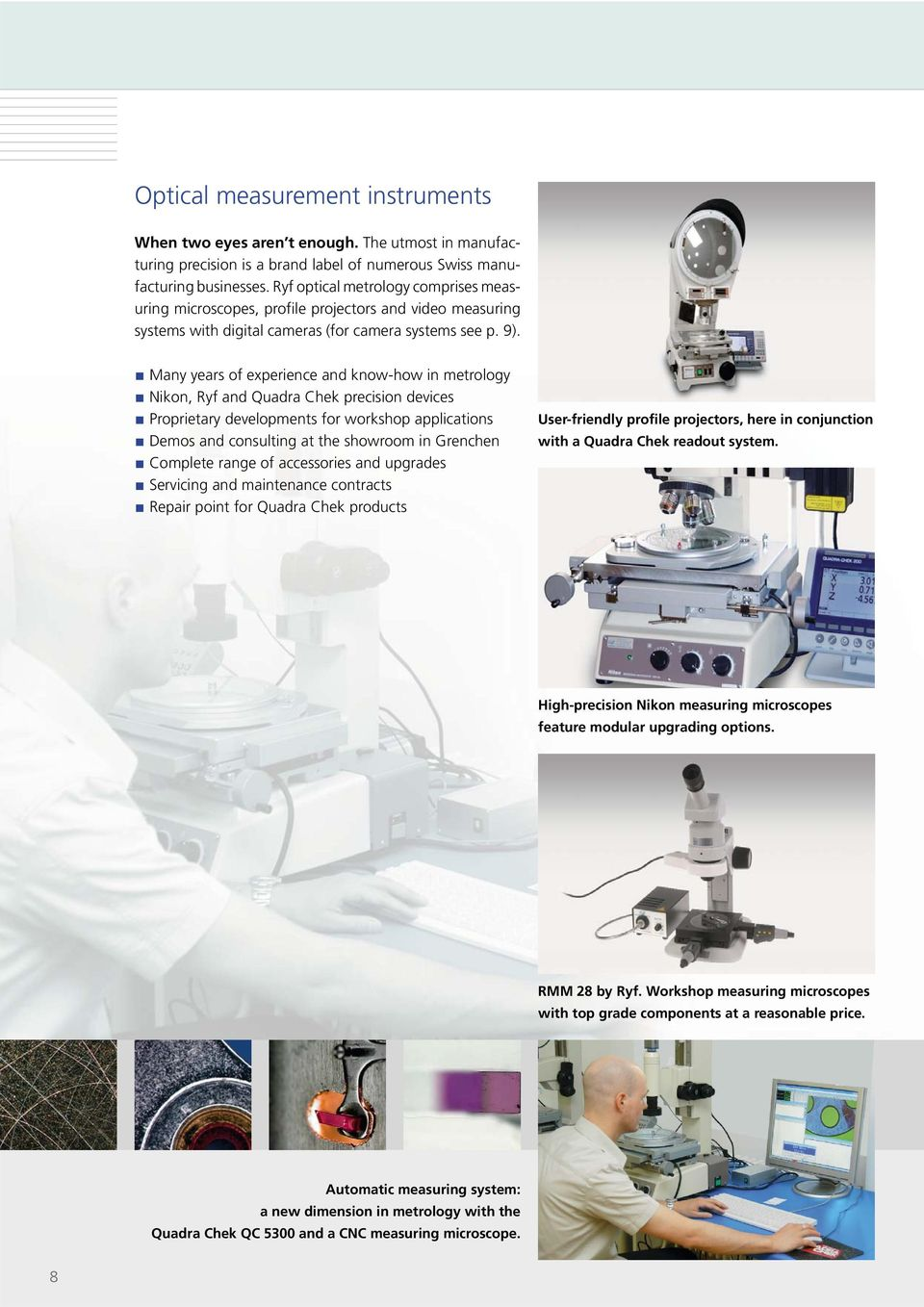 Many years of experience and know-how in metrology Nikon, Ryf and Quadra Chek precision devices Proprietary developments for workshop applications Demos and consulting at the showroom in Grenchen