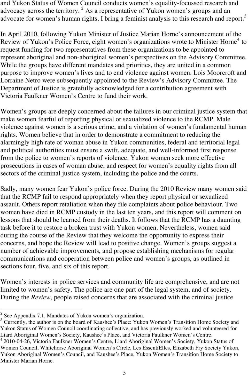 3 In April 2010, following Yukon Minister of Justice Marian Horne s announcement of the Review of Yukon s Police Force, eight women s organizations wrote to Minister Horne 4 to request funding for