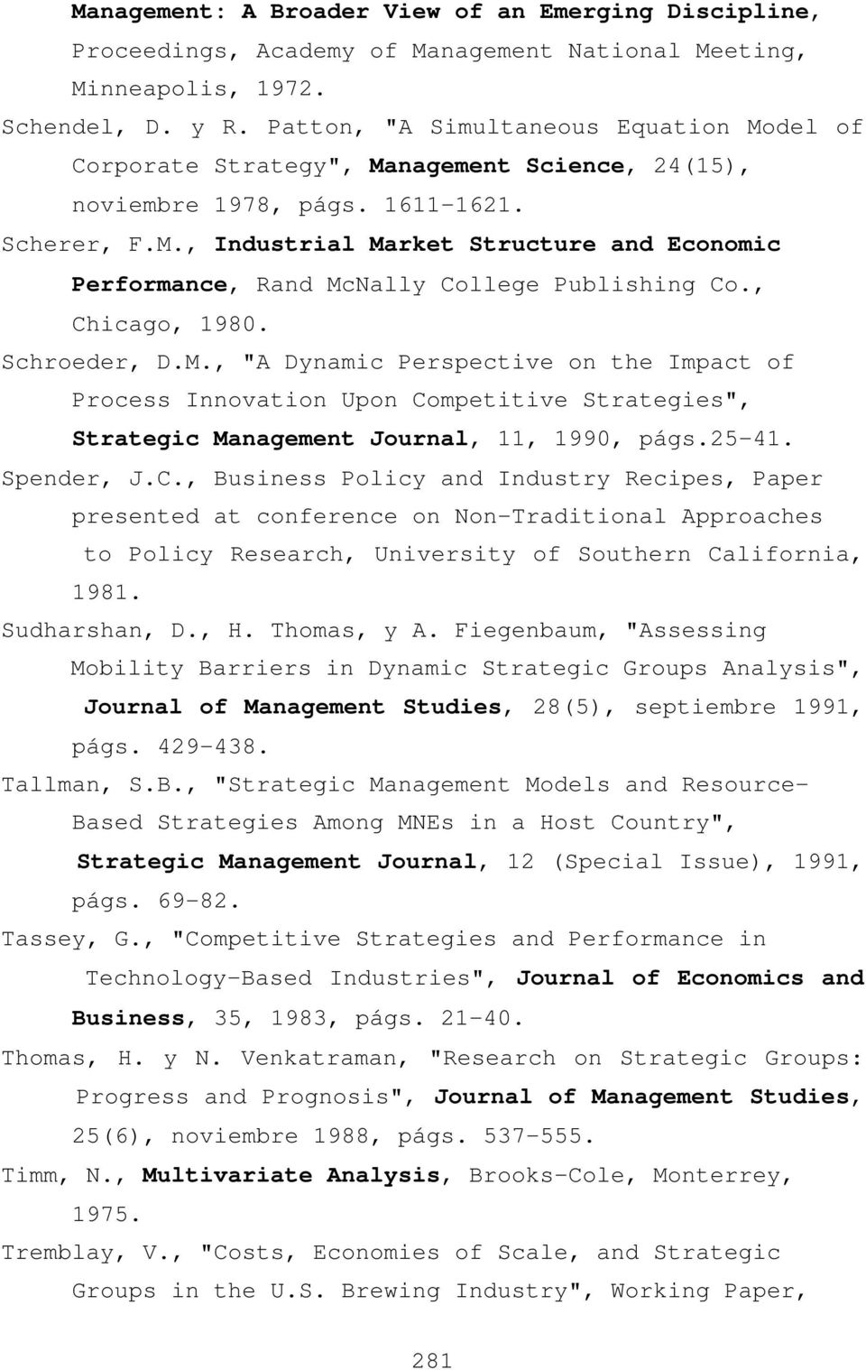 ", Chicago, 1980. Schroeder, D.M., ""A Dynamic Perspective on the Impact of Process Innovation Upon Competitive Strategies"", Strategic Management Journal, 11, 1990, págs.25-41. Spender, J.C., Business Policy and Industry Recipes, Paper presented at conference on Non-Traditional Approaches to Policy Research, University of Southern California, 1981."