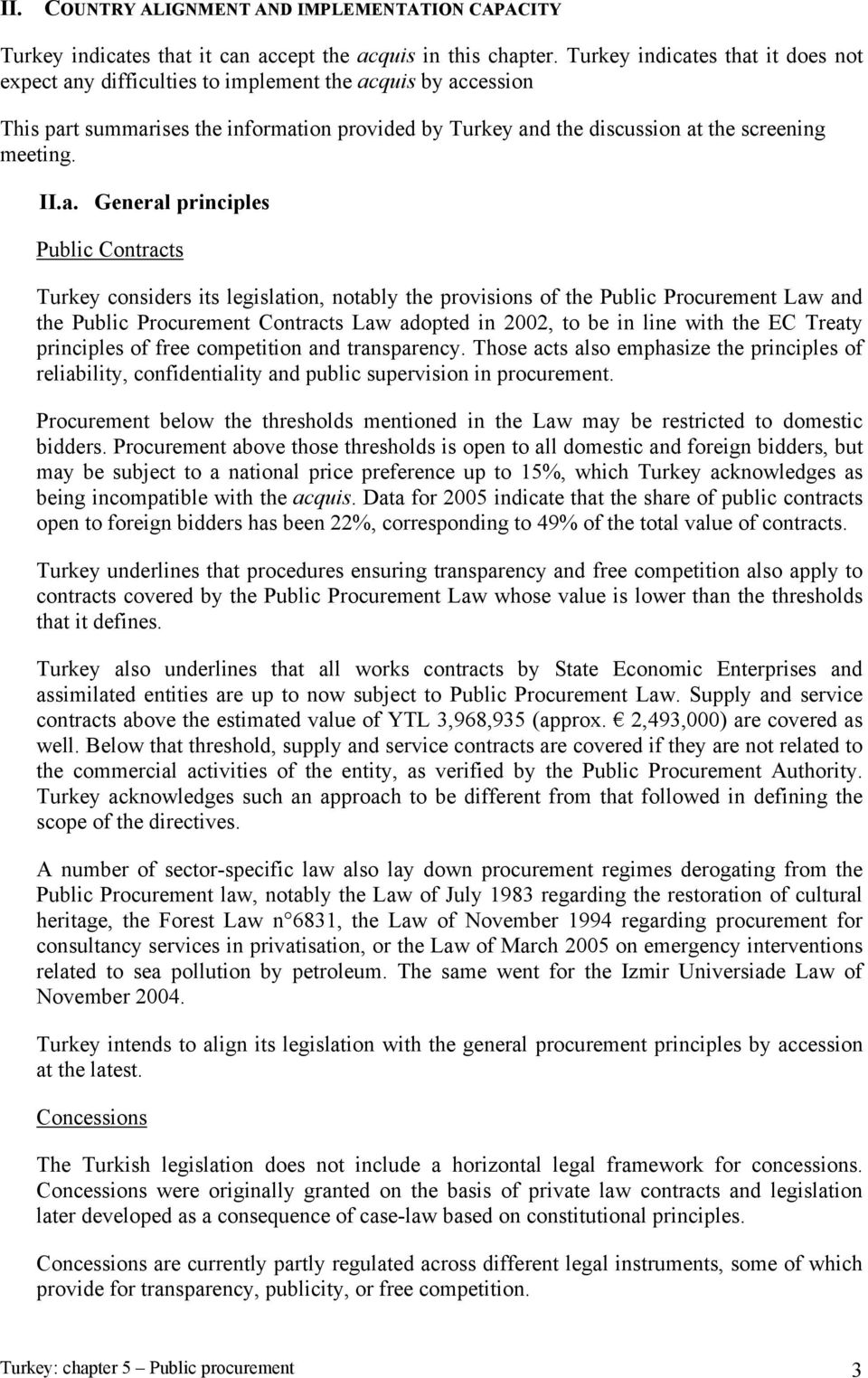 a. General principles Public Contracts Turkey considers its legislation, notably the provisions of the Public Procurement Law and the Public Procurement Contracts Law adopted in 2002, to be in line