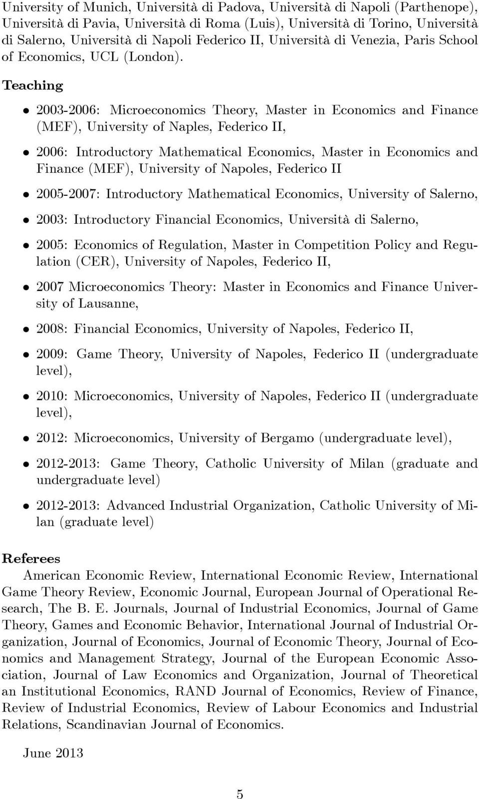 Teaching 2003-2006: Microeconomics Theory, Master in Economics and Finance (MEF), University of Naples, Federico II, 2006: Introductory Mathematical Economics, Master in Economics and Finance (MEF),