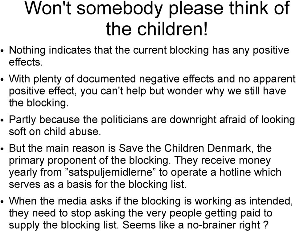 Partly because the politicians are downright afraid of looking soft on child abuse. But the main reason is Save the Children Denmark, the primary proponent of the blocking.