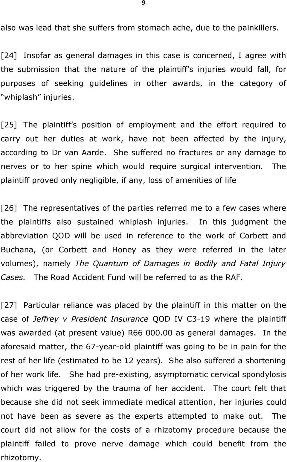the category of whiplash injuries. [25] The plaintiff s position of employment and the effort required to carry out her duties at work, have not been affected by the injury, according to Dr van Aarde.