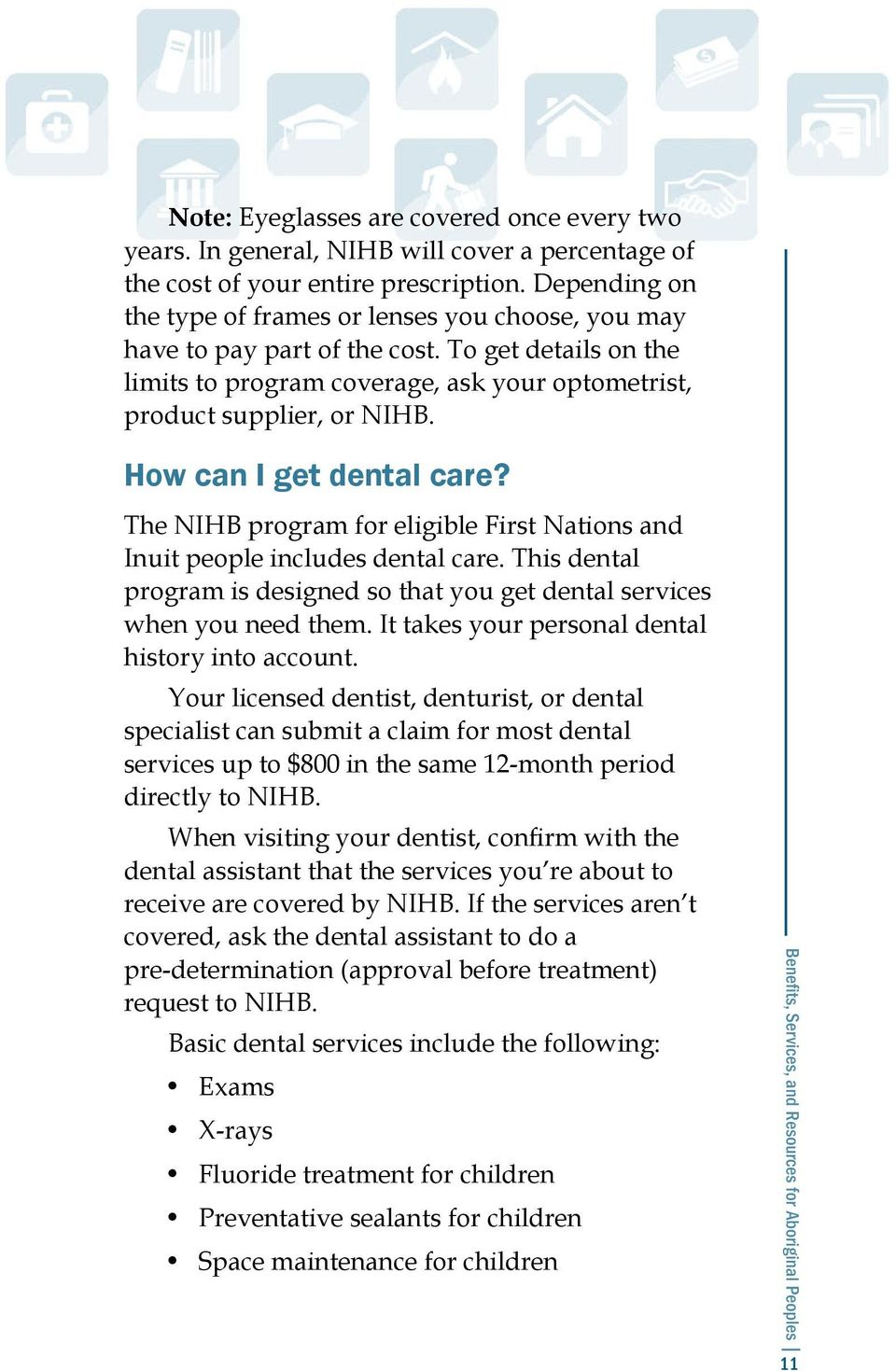 How can I get dental care? The NIHB program for eligible First Nations and Inuit people includes dental care. This dental program is designed so that you get dental services when you need them.