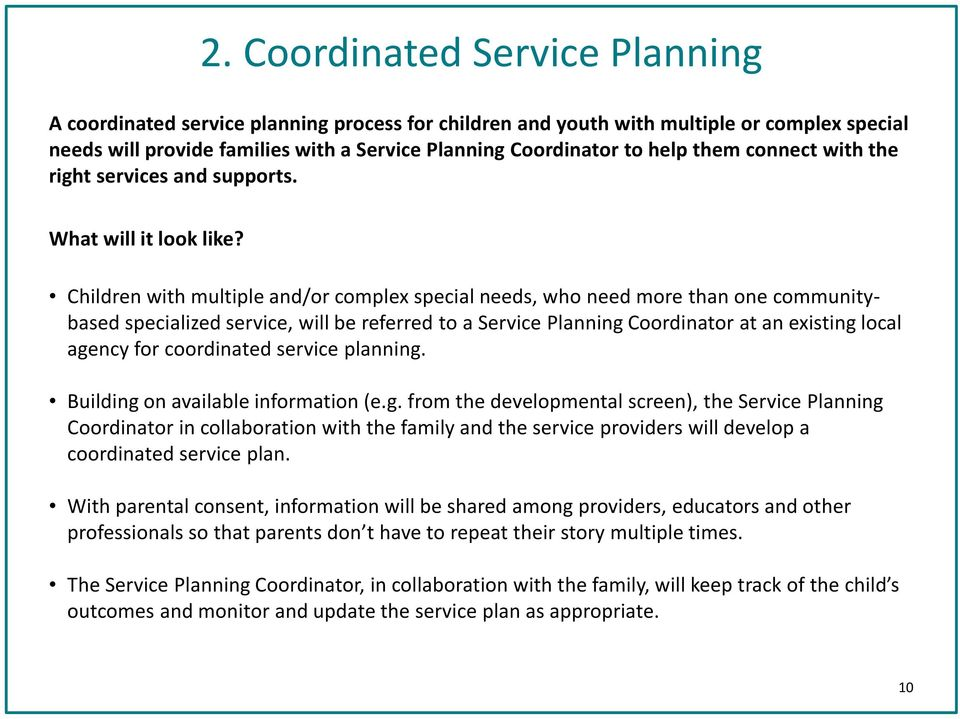 Children with multiple and/or complex special needs, who need more than one communitybased specialized service, will be referred to a Service Planning Coordinator at an existing local agency for
