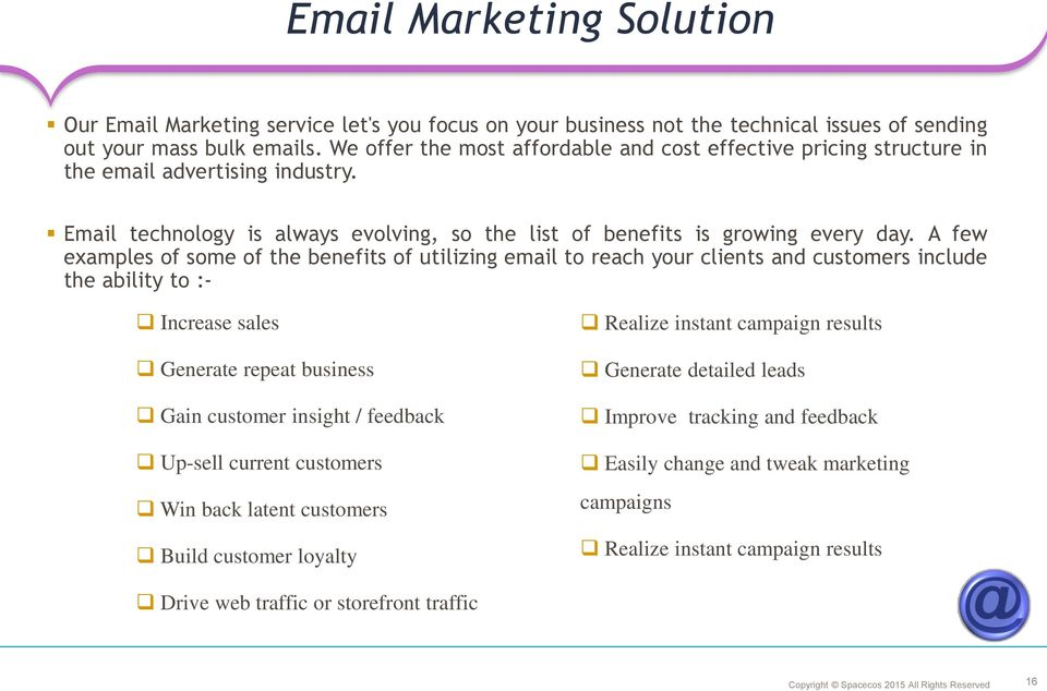 A few examples of some of the benefits of utilizing email to reach your clients and customers include the ability to :- Increase sales Generate repeat business Gain customer insight / feedback