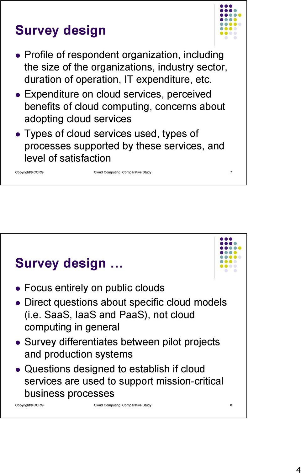 level of satisfaction Copyright CCRG Cloud Computing: Comparative Study 7 Survey design l Focus entirely on public clouds l Direct questions about specific cloud models (i.e. SaaS, IaaS and PaaS),