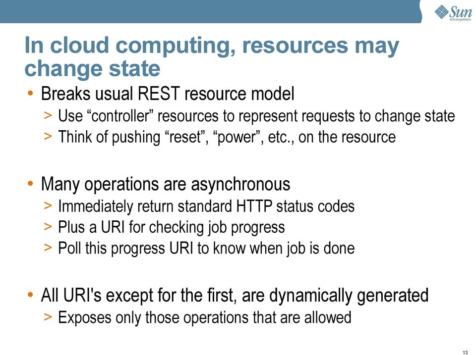 , on the resource Many operations are asynchronous > Immediately return standard HTTP status codes > Plus a URI for
