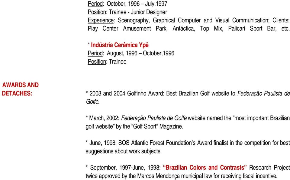 * Indústria Cerâmica Ypê Period: August, 1996 October,1996 Position: Trainee AWARDS AND DETACHES: * 2003 and 2004 Golfinho Award: Best Brazilian Golf website to Federação Paulista de Golfe.