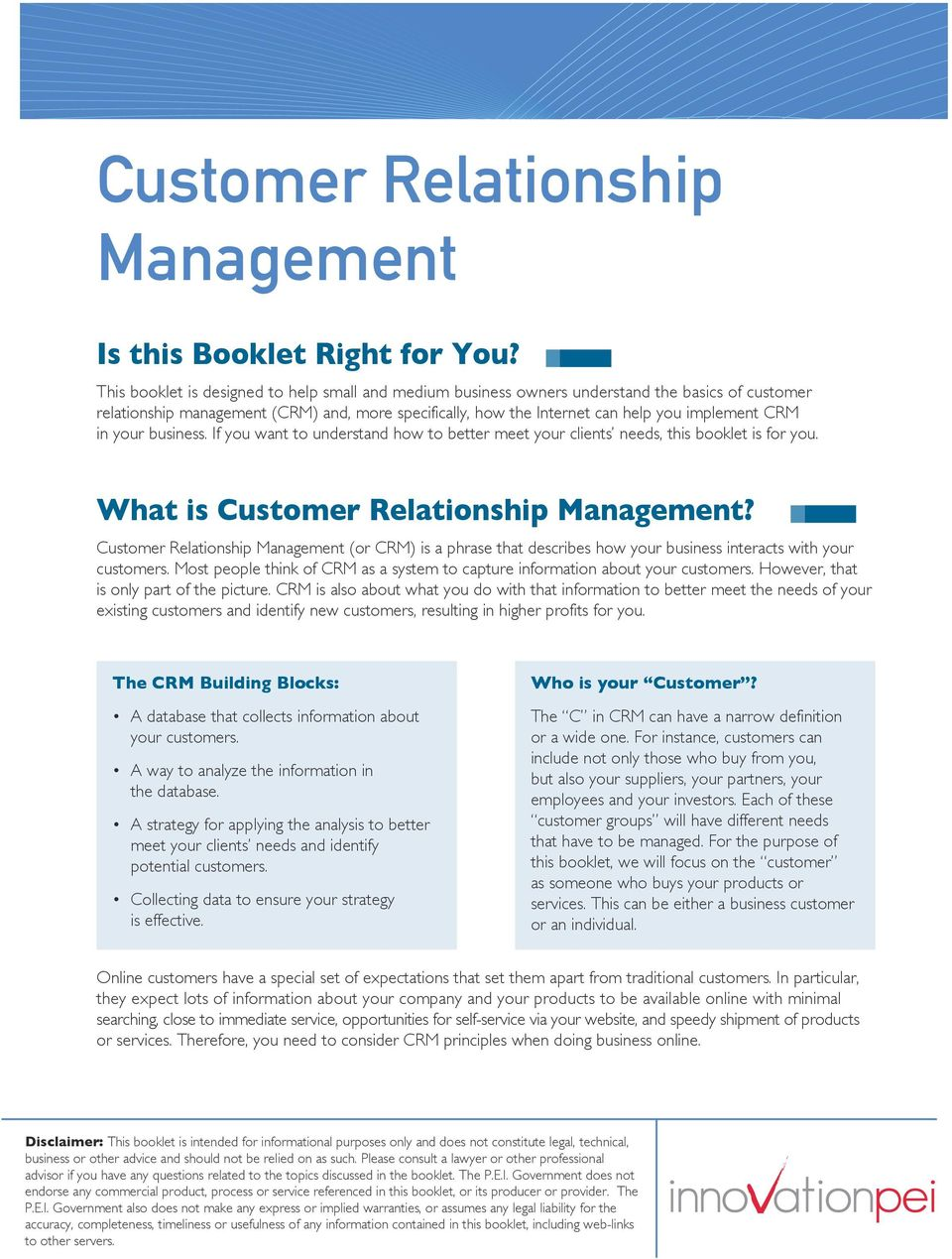 in your business. If you want to understand how to better meet your clients needs, this booklet is for you. What is Customer Relationship Management?