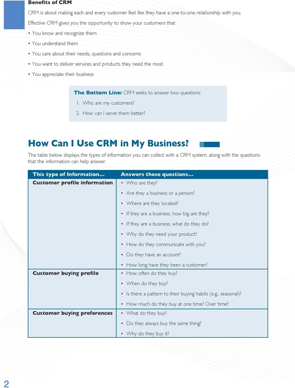 and products they need the most You appreciate their business The Bottom Line: CRM seeks to answer two questions: 1. Who are my customers? 2. How can I serve them better?