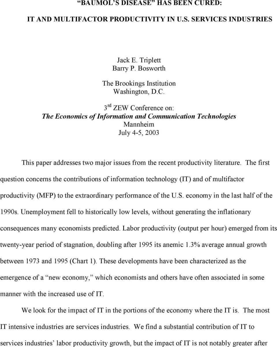 OR PRODUCTIVITY IN U.S. SERVICES INDUSTRIES Jack E. Triplett Barry P. Bosworth The Brookings Institution Washington, D.C. 3 rd ZEW Conference on: The Economics of Information and Communication Technologies Mannheim July 4-5, 2003 This paper addresses two major issues from the recent productivity literature.
