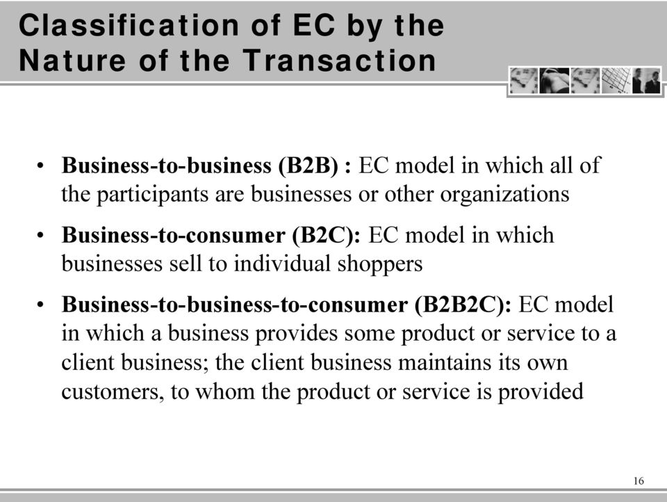 individual shoppers Business-to-business-to-consumer (B2B2C): EC model in which a business provides some product or