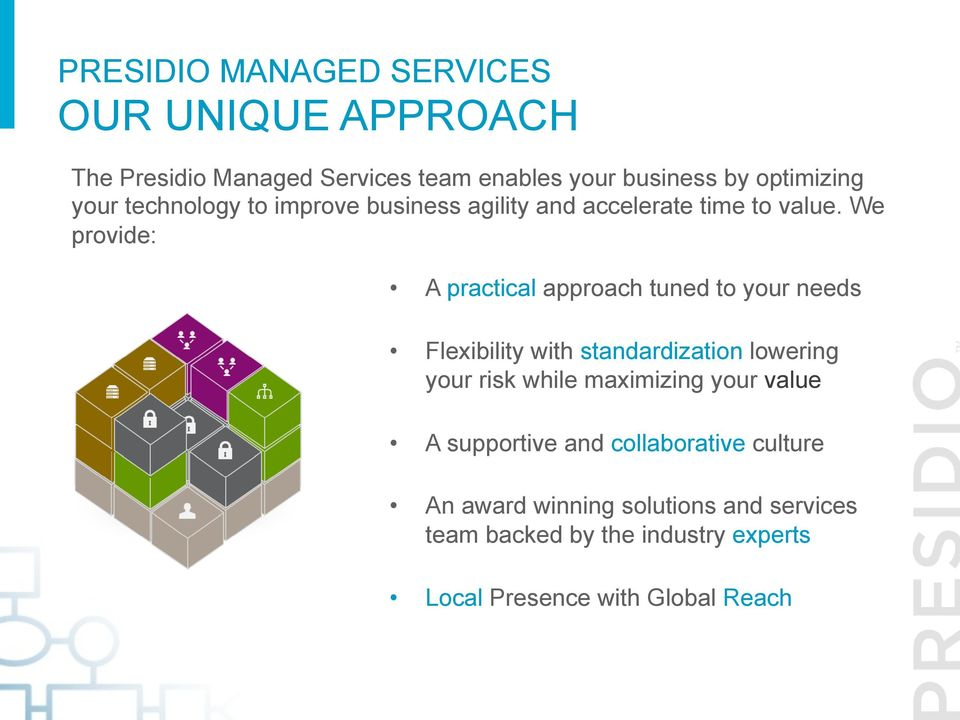 We provide: A practical approach tuned to your needs Flexibility with standardization lowering your risk while