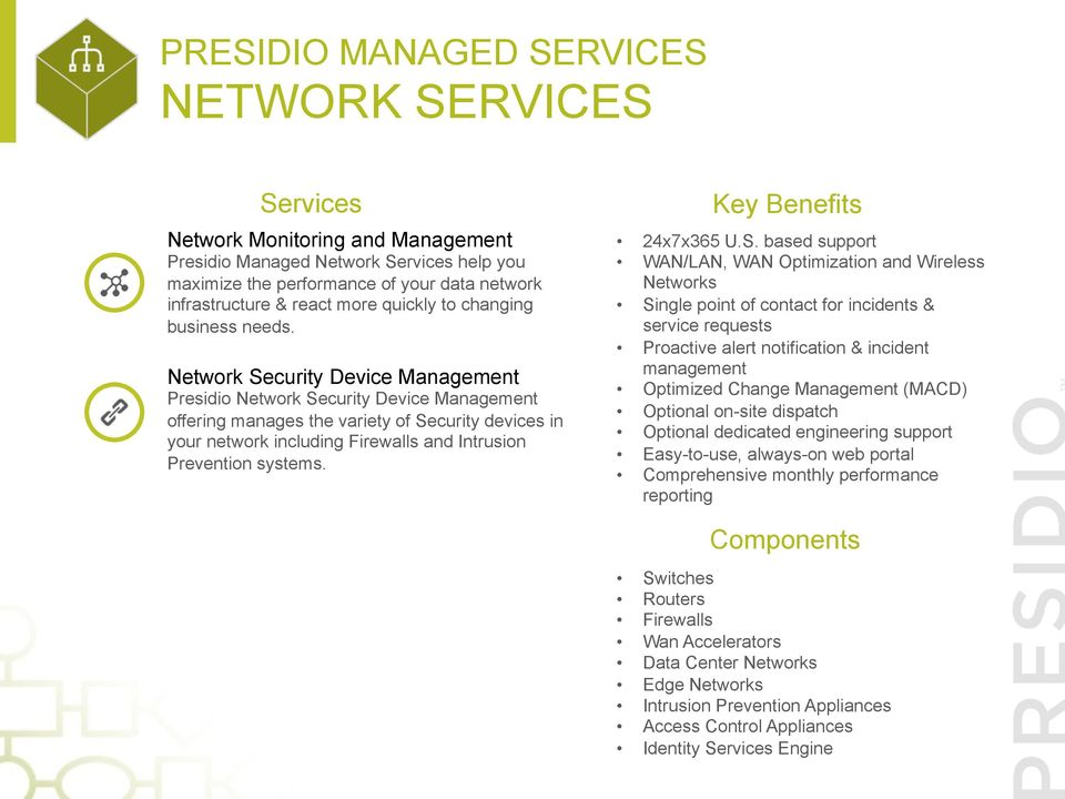 Network Security Device Management Presidio Network Security Device Management offering manages the variety of Security devices in your network including Firewalls and Intrusion Prevention systems.