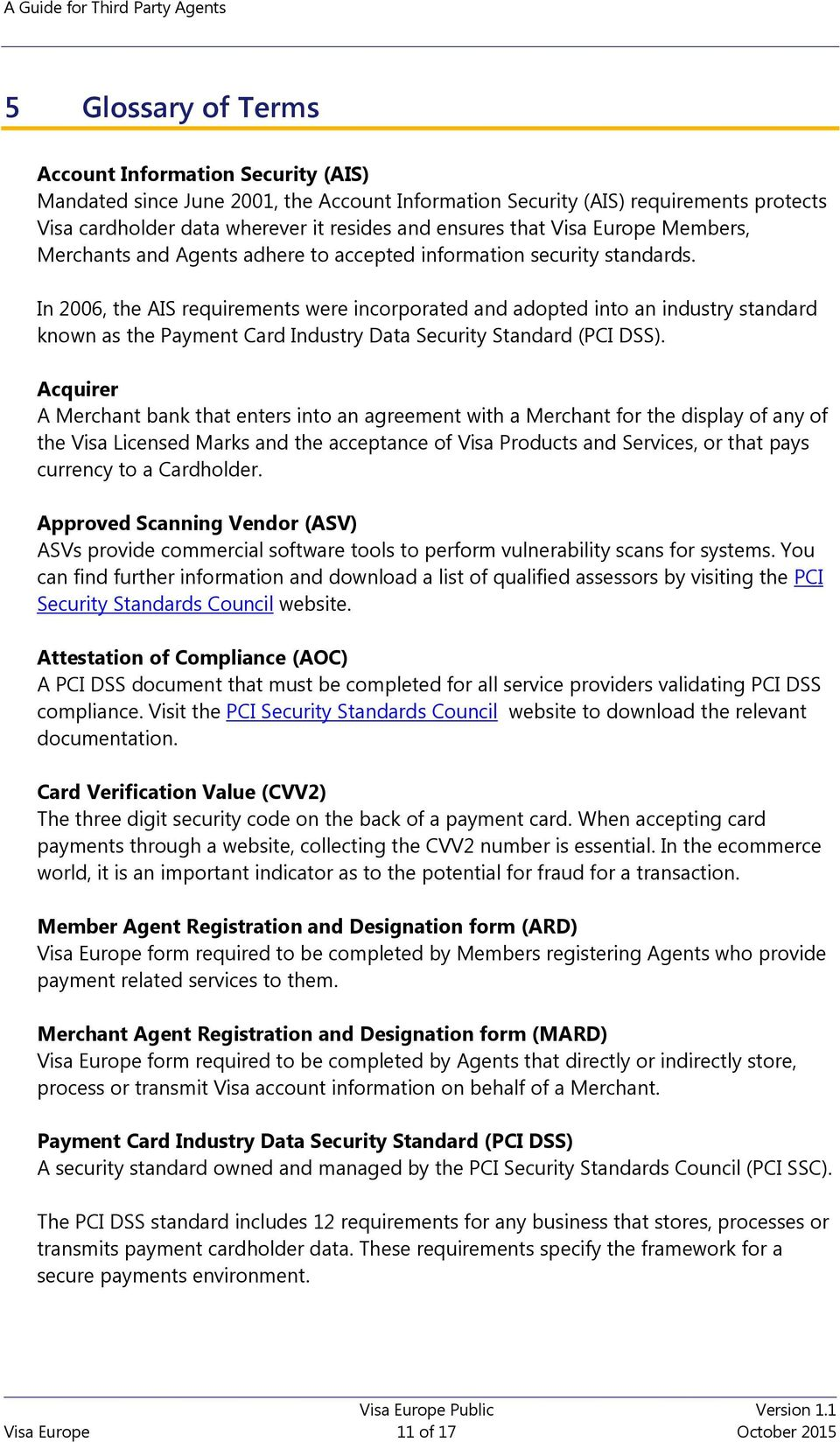 In 2006, the AIS requirements were incorporated and adopted into an industry standard known as the Payment Card Industry Data Security Standard (PCI DSS).
