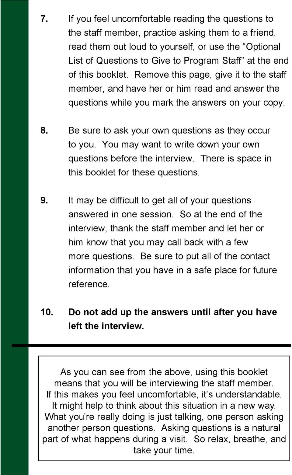 Be sure to ask your own questions as they occur to you. You may want to write down your own questions before the interview. There is space in this booklet for these questions. 9.